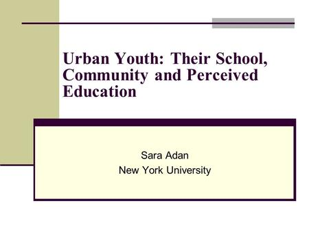 Urban Youth: Their School, Community and Perceived Education Sara Adan New York University.