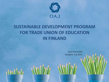 SUSTAINABLE DEVELOPMENT PROGRAM FOR TRADE UNION OF EDUCATION IN FINLAND Lauri Kurvonen Tampere 9.6.2011.