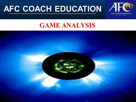 AFC COACH EDUCATION GAME ANALYSIS. AFC COACH EDUCATION Analyze game statistics To effectively recognize and identify game's strengths and weaknesses to.