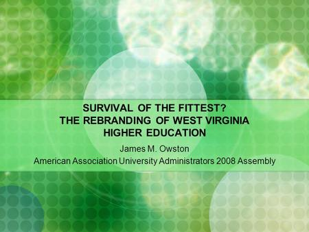 SURVIVAL OF THE FITTEST? THE REBRANDING OF WEST VIRGINIA HIGHER EDUCATION James M. Owston American Association University Administrators 2008 Assembly.