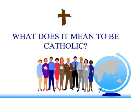 WHAT DOES IT MEAN TO BE CATHOLIC?. We need to be reminded more often than instructed.S.Johnson Catholics are Christians who affirm Jesus –we are saved.