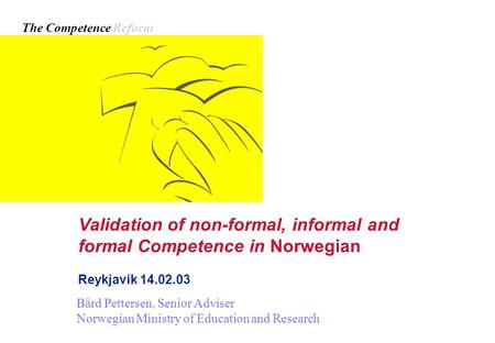 Validation of non-formal, informal and formal Competence in Norwegian Reykjavik 14.02.03 Bård Pettersen, Senior Adviser Norwegian Ministry of Education.
