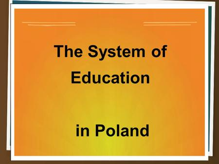 The System of Education in Poland. Administrative control and extent of public-sector funded education In line with the Education System Act of 1991,