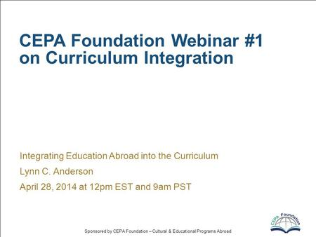 Sponsored by CEPA Foundation – Cultural & Educational Programs Abroad CEPA Foundation Webinar #1 on Curriculum Integration Integrating Education Abroad.