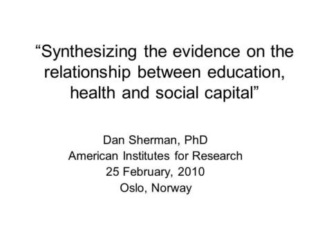 Synthesizing the evidence on the relationship between education, health and social capital Dan Sherman, PhD American Institutes for Research 25 February,