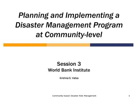 Community-based Disaster Risk Management1 1111 Planning and Implementing a Disaster Management Program at Community-level Session 3 World Bank Institute.