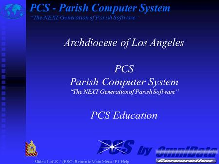 Slide #1 of 39 / {ESC} Return to Main Menu / F1 Help PCS - Parish Computer System The NEXT Generation of Parish Software Archdiocese of Los Angeles PCS.