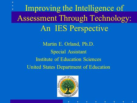 Improving the Intelligence of Assessment Through Technology: An IES Perspective Martin E. Orland, Ph.D. Special Assistant Institute of Education Sciences.