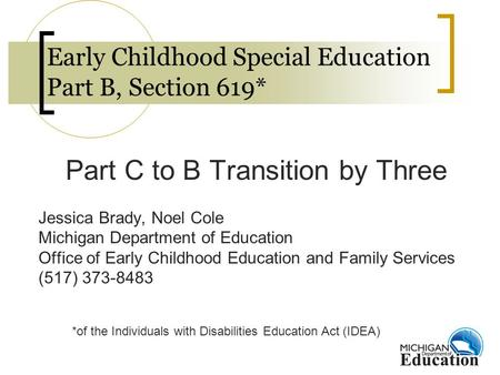 Early Childhood Special Education Part B, Section 619* Part C to B Transition by Three Jessica Brady, Noel Cole Michigan Department of Education Office.