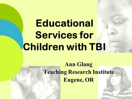Educational Services for Children with TBI Ann Glang Teaching Research Institute Eugene, OR.