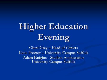 Higher Education Evening Claire Gray – Head of Careers Katie Proctor – University Campus Suffolk Adam Knights - Student Ambassador University Campus Suffolk.