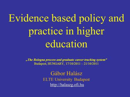 Evidence based policy and practice in higher education The Bologna process and graduate career tracking system Budapest, HUNGARY, 17/10/2011 – 21/10/2011.