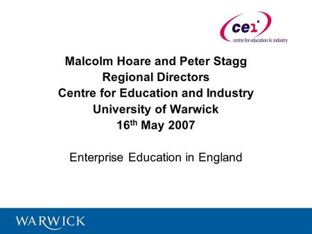 Malcolm Hoare and Peter Stagg Regional Directors Centre for Education and Industry University of Warwick 16 th May 2007 Enterprise Education in England.