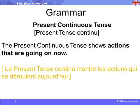 Education - School Life © 2011 wheresjenny.com Present Continuous Tense [Present Tense continu] The Present Continuous Tense shows actions that are going.