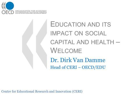 Centre for Educational Research and Innovation (CERI) E DUCATION AND ITS IMPACT ON SOCIAL CAPITAL AND HEALTH – W ELCOME Dr. Dirk Van Damme Head of CERI.