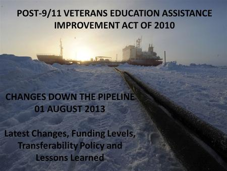 POST-9/11 VETERANS EDUCATION ASSISTANCE IMPROVEMENT ACT OF 2010 CHANGES DOWN THE PIPELINE 01 AUGUST 2013 Latest Changes, Funding Levels, Transferability.