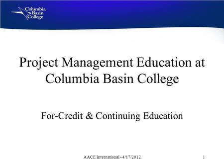 Project Management Education at Columbia Basin College For-Credit & Continuing Education AACE International - 4/17/20121.