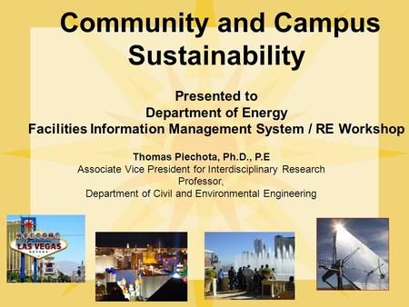 Community and Campus Sustainability Presented to Department of Energy Facilities Information Management System / RE Workshop Thomas Piechota, Ph.D., P.E.