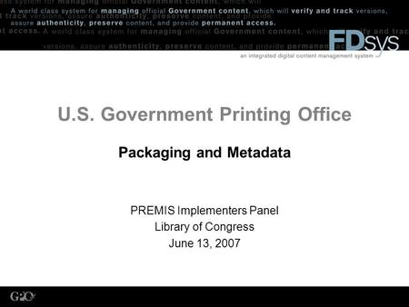 U.S. Government Printing Office Packaging and Metadata PREMIS Implementers Panel Library of Congress June 13, 2007.