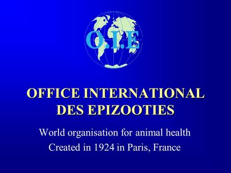 OFFICE INTERNATIONAL DES EPIZOOTIES World organisation for animal health Created in 1924 in Paris, France.