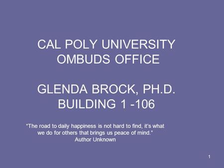 1 CAL POLY UNIVERSITY OMBUDS OFFICE GLENDA BROCK, PH.D. BUILDING 1 -106 The road to daily happiness is not hard to find, its what we do for others that.