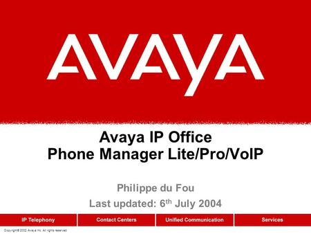 Copyright© 2002 Avaya Inc. All rights reserved Avaya IP Office Phone Manager Lite/Pro/VoIP Philippe du Fou Last updated: 6 th July 2004.