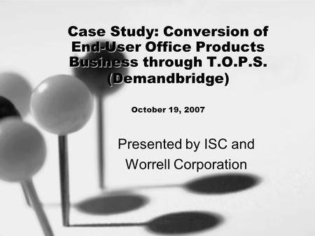 Case Study: Conversion of End-User Office Products Business through T.O.P.S. (Demandbridge) Case Study: Conversion of End-User Office Products Business.