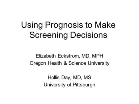 Using Prognosis to Make Screening Decisions Elizabeth Eckstrom, MD, MPH Oregon Health & Science University Hollis Day, MD, MS University of Pittsburgh.