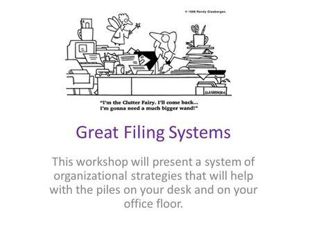 Great Filing Systems This workshop will present a system of organizational strategies that will help with the piles on your desk and on your office floor.