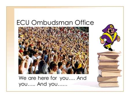 ECU Ombudsman Office We are here for you…. And you….. And you……