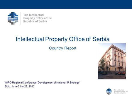 Intellectual Property Office of Serbia Country Report WIPO Regional Conference Development of National IP Strategy Sibiu, June 21 to 22, 2012.