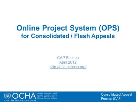 1Office for the Coordination of Humanitarian Affairs (OCHA) CAP (Consolidated Appeal Process) Section Online Project System (OPS) for Consolidated / Flash.