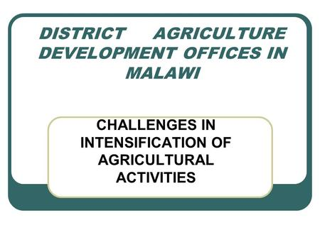 DISTRICT AGRICULTURE DEVELOPMENT OFFICES IN MALAWI CHALLENGES IN INTENSIFICATION OF AGRICULTURAL ACTIVITIES.