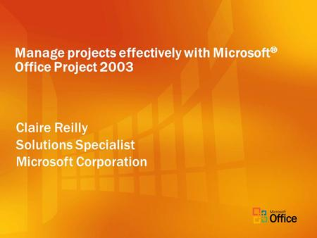 Manage projects effectively with Microsoft ® Office Project 2003 Claire Reilly Solutions Specialist Microsoft Corporation.