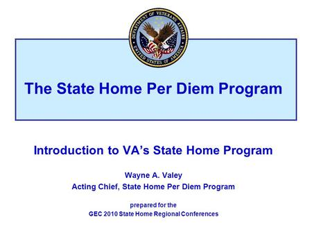Introduction to VAs State Home Program Wayne A. Valey Acting Chief, State Home Per Diem Program prepared for the GEC 2010 State Home Regional Conferences.