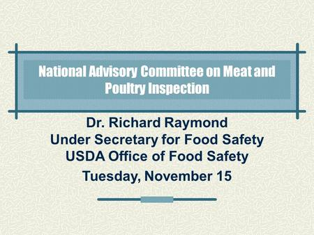 Dr. Richard Raymond Under Secretary for Food Safety USDA Office of Food Safety Tuesday, November 15 National Advisory Committee on Meat and Poultry Inspection.