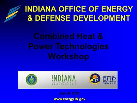 INDIANA OFFICE OF ENERGY & DEFENSE DEVELOPMENT Combined Heat & Power Technologies Workshop www.energy.IN.gov June 6, 2006.