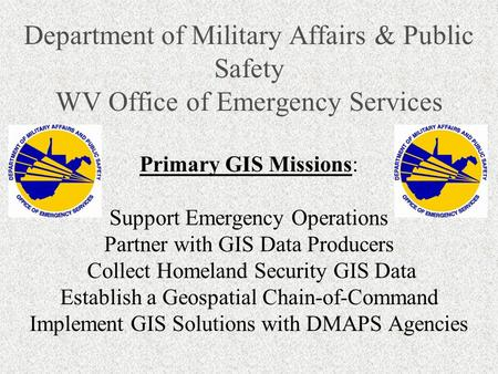 Department of Military Affairs & Public Safety WV Office of Emergency Services Primary GIS Missions: Support Emergency Operations Partner with GIS Data.
