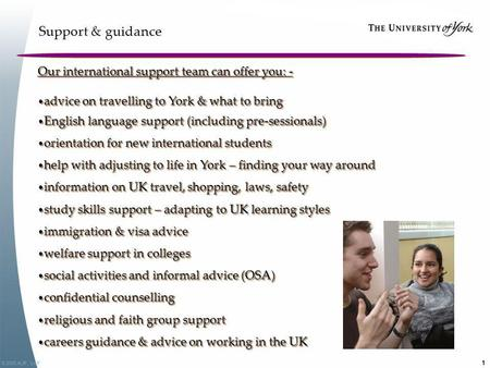 © 2005,KJF, UoY 1 Support & guidance Our international support team can offer you: - advice on travelling to York & what to bring advice on travelling.