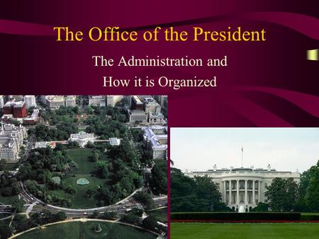 The Office of the President The Administration and How it is Organized.