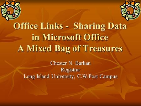 Office Links - Sharing Data in Microsoft Office A Mixed Bag of Treasures Chester N. Barkan Registrar Long Island University, C.W.Post Campus.