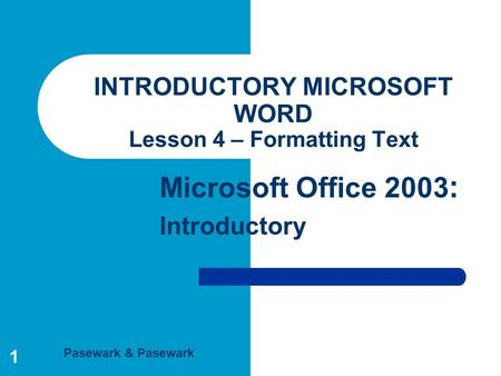 Pasewark & Pasewark Microsoft Office 2003 : Introductory 1 INTRODUCTORY MICROSOFT WORD Lesson 4 – Formatting Text.