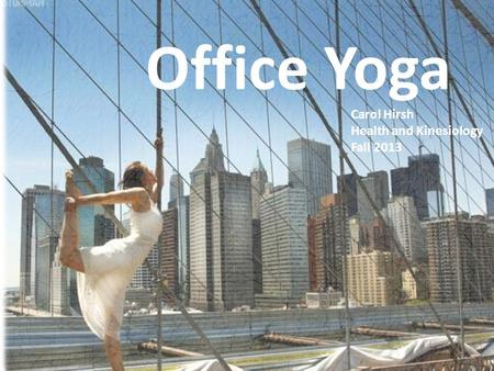 Why do Office Yoga? Office Yoga Carol Hirsh Health and Kinesiology Fall 2013.