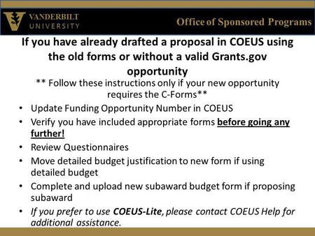 Office of Sponsored Programs VANDERBILT UNIVERSITY If you have already drafted a proposal in COEUS using the old forms or without a valid Grants.gov opportunity.