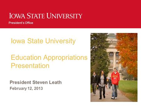Presidents Office Iowa State University Education Appropriations Presentation President Steven Leath February 12, 2013.