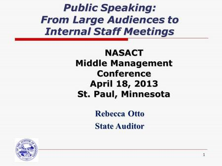 1 Public Speaking: From Large Audiences to Internal Staff Meetings Rebecca Otto State Auditor NASACT Middle Management Conference April 18, 2013 St. Paul,