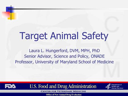 Office of New Animal Drug Evaluation Laura L. Hungerford, DVM, MPH, PhD Senior Advisor, Science and Policy, ONADE Professor, University of Maryland School.