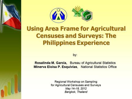 Using Area Frame for Agricultural Censuses and Surveys: The Philippines Experience by: Rosalinda M. Garcia, Bureau of Agricultural Statistics Minerva Eloisa.