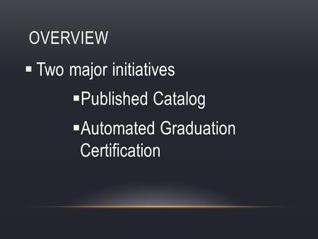 OVERVIEW Two major initiatives Published Catalog Automated Graduation Certification.