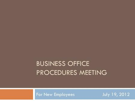 BUSINESS OFFICE PROCEDURES MEETING For New Employees July 19, 2012.